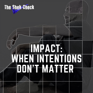 "Blog Post Cover Art/Podcast Cover Art- The Shek Check- ""Impact: When Intentions Don't Matter"""